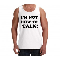 I'M NOT HERE TO TALK!